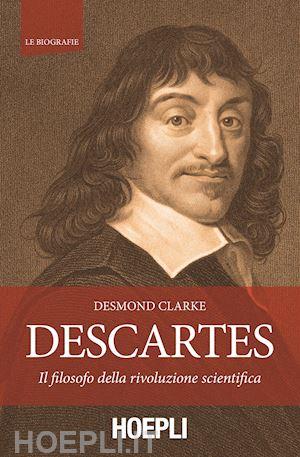 D. Clarke, Descartes, Il filosofo della rivoluzione scientifica (e il suo carattere)